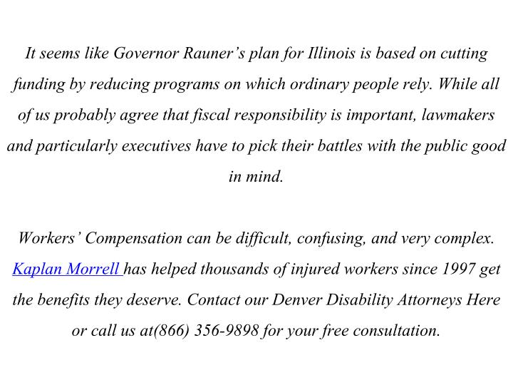 It seems like Governor Rauner's plan for Illinois is based on cutting funding by reducing programs on which ordinary people rely. While all of us probably agree that fiscal responsibility is important, lawmakers and particularly executives have to pick their battles with the public good in mind.