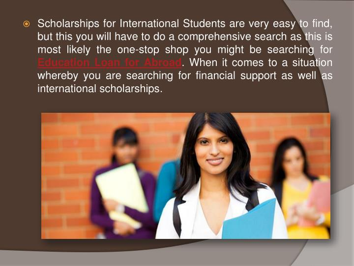 Scholarships for International Students are very easy to find, but this you will have to do a comprehensive search as this is most likely the one-stop shop you might be searching for