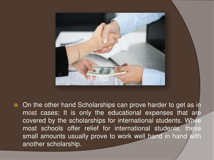 On the other hand Scholarships can prove harder to get as in most cases; It is only the educational expenses that are covered by the scholarships for international students. While most schools offer relief for international students, these small amounts usually prove to work well hand in hand with another scholarship.