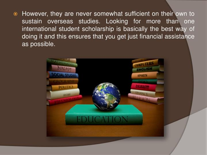 However, they are never somewhat sufficient on their own to sustain overseas studies. Looking for more than one international student scholarship is basically the best way of doing it and this ensures that you get just financial assistance as possible.