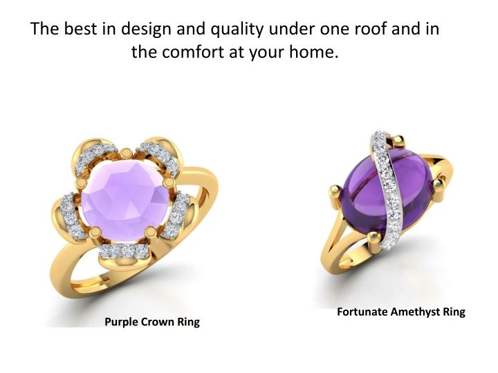 T he best in design and quality under one roof and in the comfort at your home