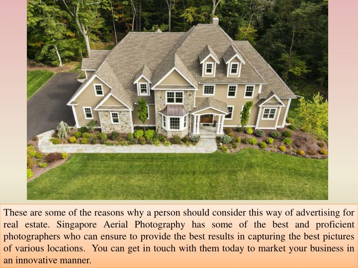 These are some of the reasons why a person should consider this way of advertising for real estate. Singapore Aerial Photography has some of the best and proficient photographers who can ensure to provide the best results in capturing the best pictures of various locations.  You can get in touch with them today to market your business in an innovative manner.