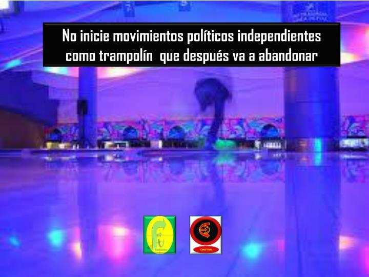 No inicie movimientos políticos independientes