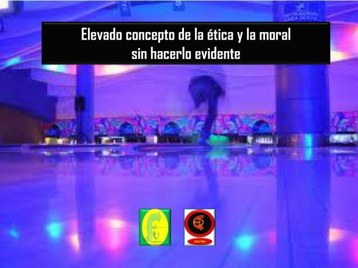 Elevado concepto de la ética y la moral