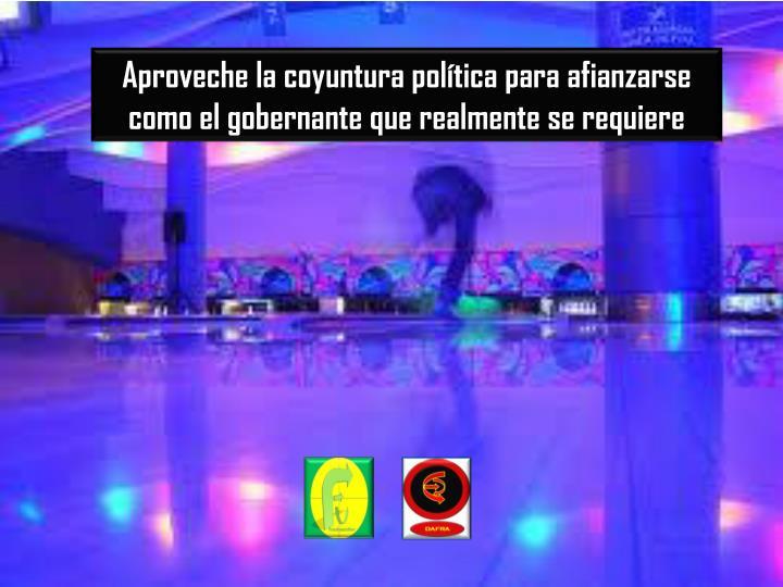 Aproveche la coyuntura política para afianzarse