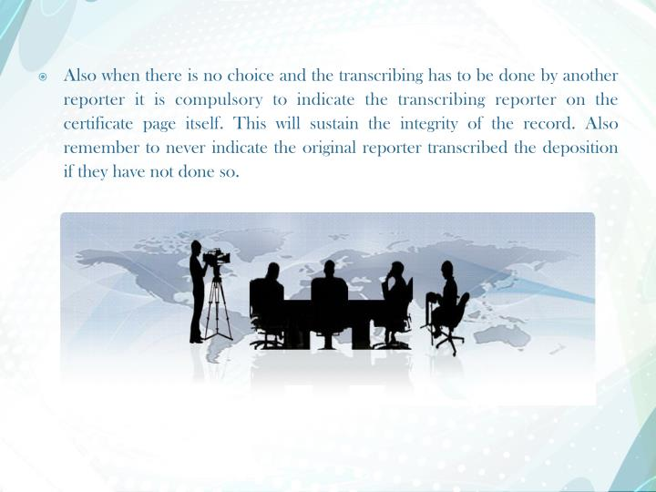 Also when there is no choice and the transcribing has to be done by another reporter it is compulsory to indicate the transcribing reporter on the certificate page itself. This will sustain the integrity of the record. Also remember to never indicate the original reporter transcribed the deposition if they have not done so.
