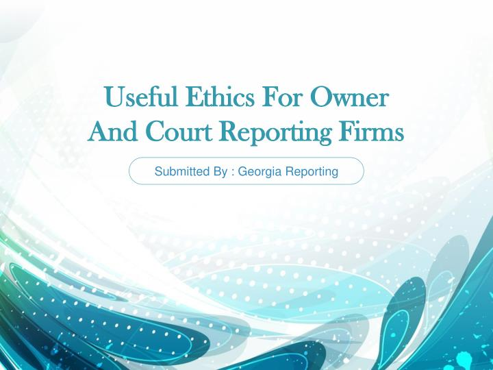 Useful ethics for owner and court reporting firms