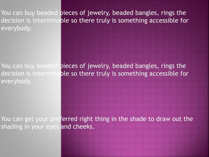 You can buy beaded pieces of jewelry, beaded bangles, rings the decision is interminable so there tr...