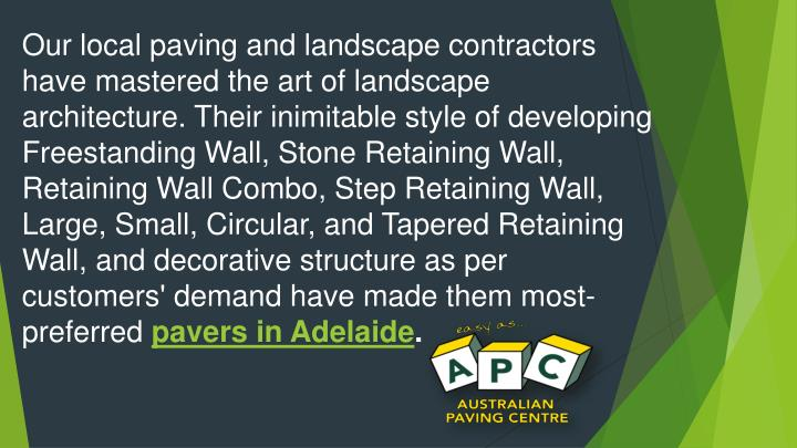 Our local paving and landscape contractors have mastered the art of landscape architecture. Their inimitable style of developing Freestanding Wall, Stone Retaining Wall, Retaining Wall Combo, Step Retaining Wall, Large, Small, Circular, and Tapered Retaining Wall, and decorative structure as per customers' demand have made them most-preferred