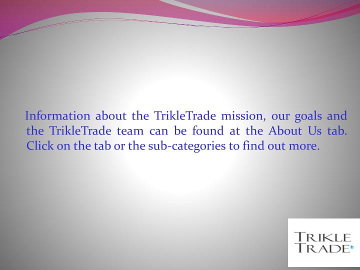 Information about the TrikleTrade mission, our goals and the TrikleTrade team can be found at the About Us tab. Click on the tab or the sub-categories to find out more.