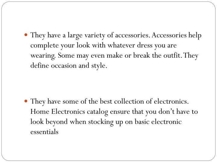 They have a large variety of accessories. Accessories help complete your look with whatever dress yo...