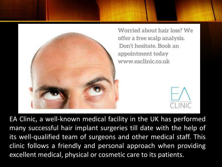 EA Clinic, a well-known medical facility in the UK has performed many successful hair implant surgeries till date with the help of its well-qualified team of surgeons and other medical staff. This clinic follows a friendly and personal approach when providing excellent medical, physical or cosmetic care to its patients.