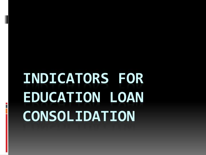 Indicators for education loan consolidation