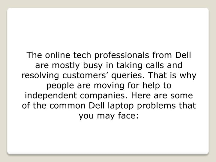 The online tech professionals from Dell are mostly busy in taking calls and resolving customers' queries. That is why people are moving for help to independent companies. Here are some of the common Dell laptop problems that you may face: