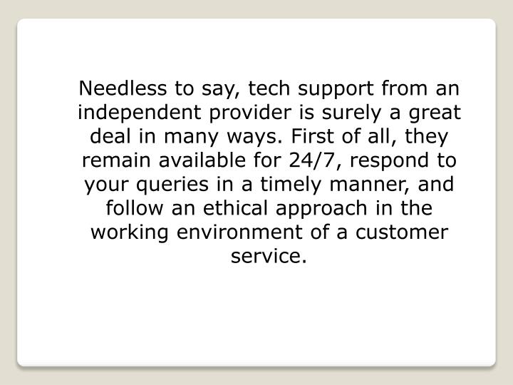 Needless to say, tech support from an independent provider is surely a great deal in many ways. First of all, they remain available for 24/7, respond to your queries in a timely manner, and follow an ethical approach in the working environment of a customer service.