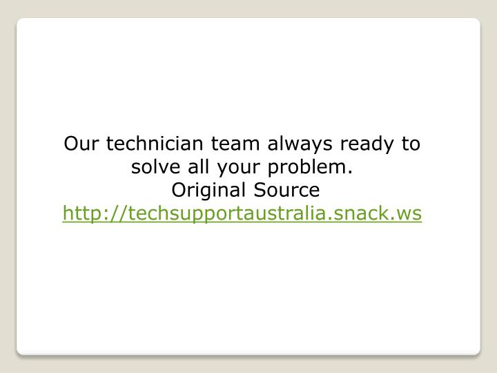 Our technician team always ready to solve all your problem.
