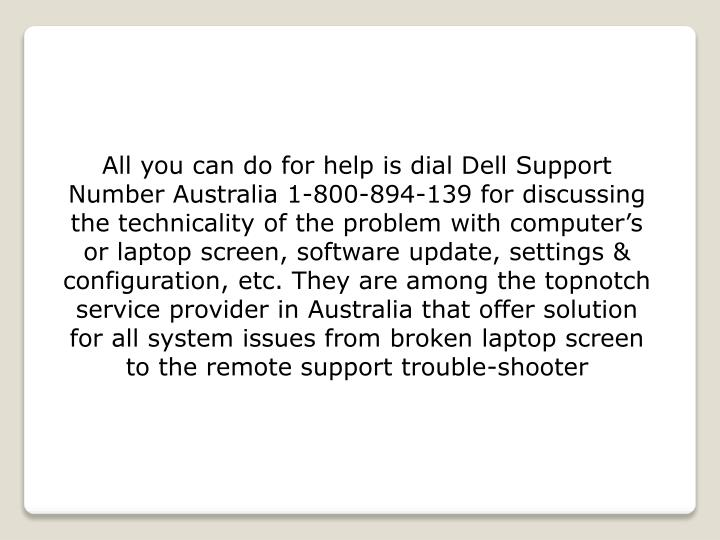 All you can do for help is dial Dell Support Number Australia 1-800-894-139 for discussing the technicality of the problem with computer's or laptop screen, software update, settings & configuration, etc. They are among the topnotch service provider in Australia that offer solution for all system issues from broken laptop screen to the remote support trouble-shooter