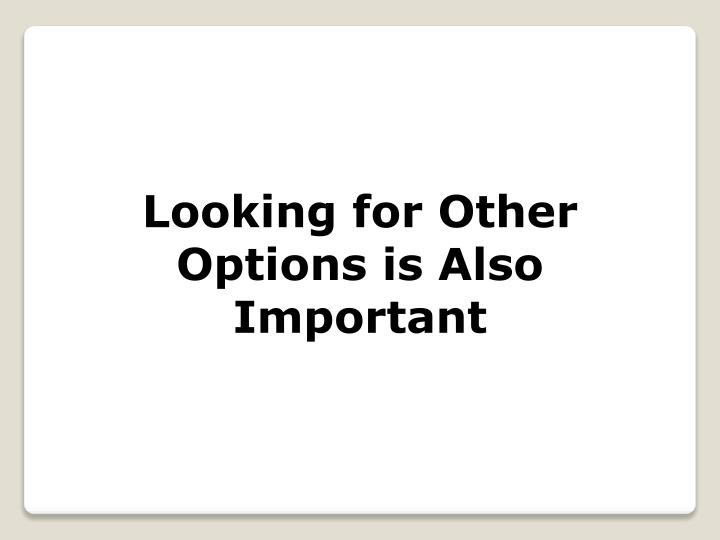Looking for Other Options is Also Important