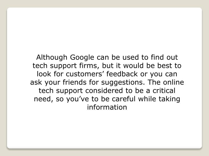 Although Google can be used to find out tech support firms, but it would be best to look for customers' feedback or you can ask your friends for suggestions. The online tech support considered to be a critical need, so you've to be careful while taking information