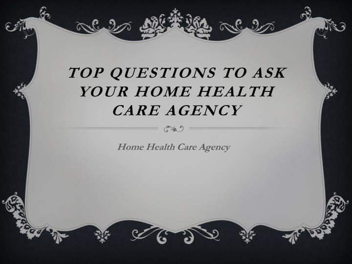 top questions to ask your home health care agency n.