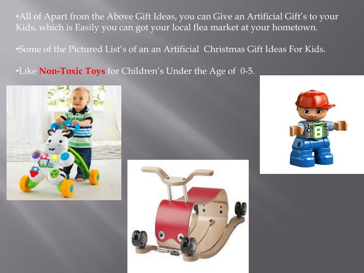 All of Apart from the Above Gift Ideas, you can Give an Artificial Gift's to your Kids, which is Easily you can got your local flea market at your hometown