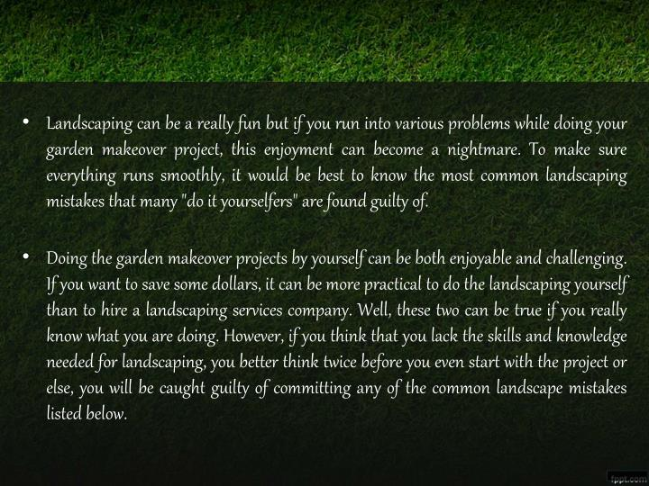Landscaping can be a really fun but if you run into various problems while doing your garden makeove...