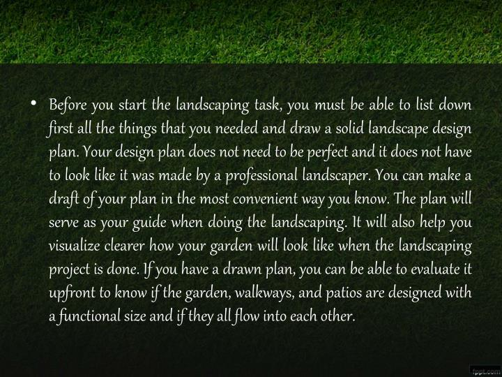 Before you start the landscaping task, you must be able to list down first all the things that you needed and draw a solid landscape design plan. Your design plan does not need to be perfect and it does not have to look like it was made by a professional landscaper. You can make a draft of your plan in the most convenient way you know. The plan will serve as your guide when doing the landscaping. It will also help you visualize clearer how your garden will look like when the landscaping project is done. If you have a drawn plan, you can be able to evaluate it upfront to know if the garden, walkways, and patios are designed with a functional size and if they all flow into each other.