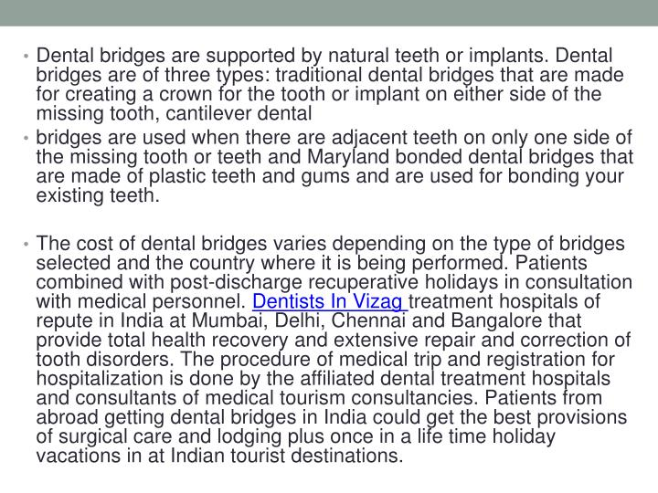 Dental bridges are supported by natural teeth or implants. Dental bridges are of three types: traditional dental bridges that are made for creating a crown for the tooth or implant on either side of the missing tooth, cantilever dental