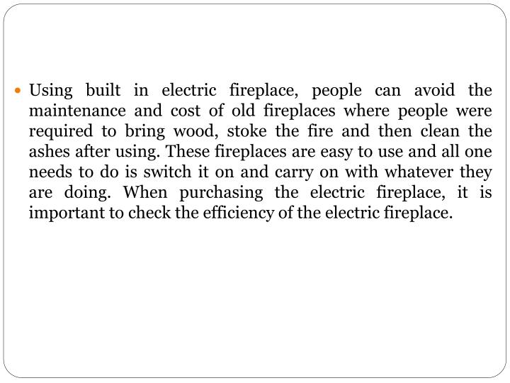 Using built in electric fireplace, people can avoid the maintenance and cost of old fireplaces where people were required to bring wood, stoke the fire and then clean the ashes after using. These fireplaces are easy to use and all one needs to do is switch it on and carry on with whatever they are doing. When purchasing the electric fireplace, it is important to check the efficiency of the electric fireplace.