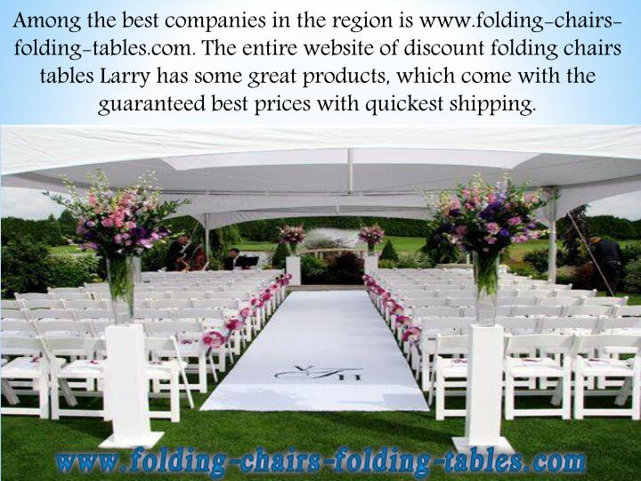 Among the best companies in the region is www.folding-chairs-folding-tables.com. The entire website of discount folding chairs tables Larry has some great products, which come with the guaranteed best prices with quickest shipping.