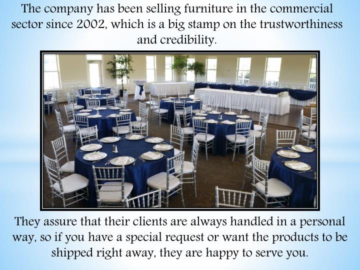 The company has been selling furniture in the commercial sector since 2002, which is a big stamp on the trustworthiness and credibility.