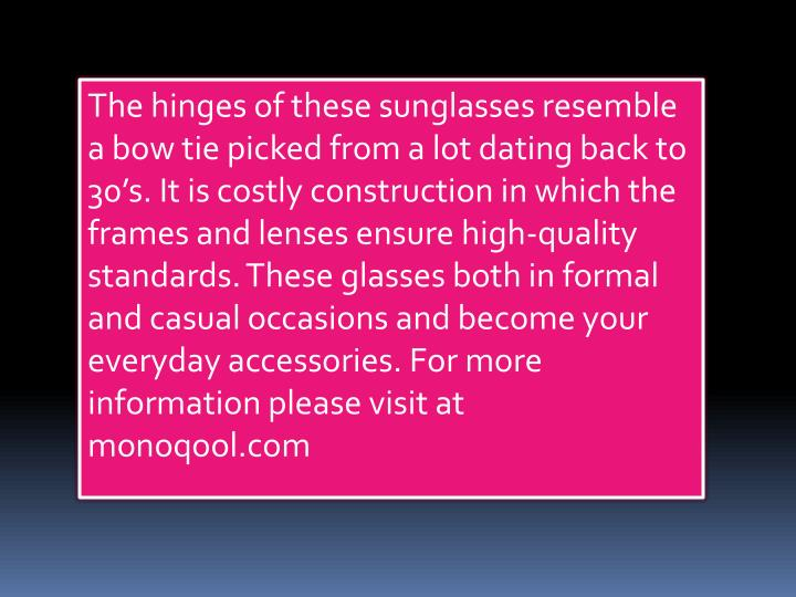 The hinges of these sunglasses resemble a bow tie picked from a lot dating back to 30's. It is costly construction in which the frames and lenses ensure high-quality standards. These glasses both in formal and casual occasions and become your everyday accessories. For more information please visit at monoqool.com