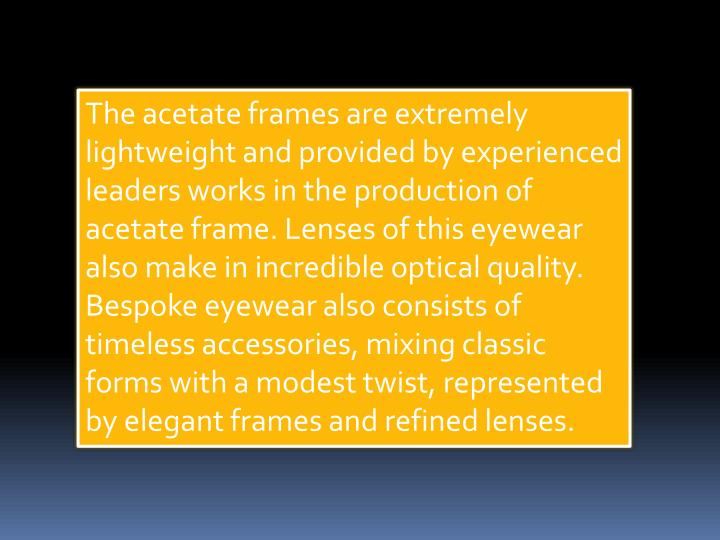The acetate frames are extremely lightweight and provided by experienced leaders works in the produc...