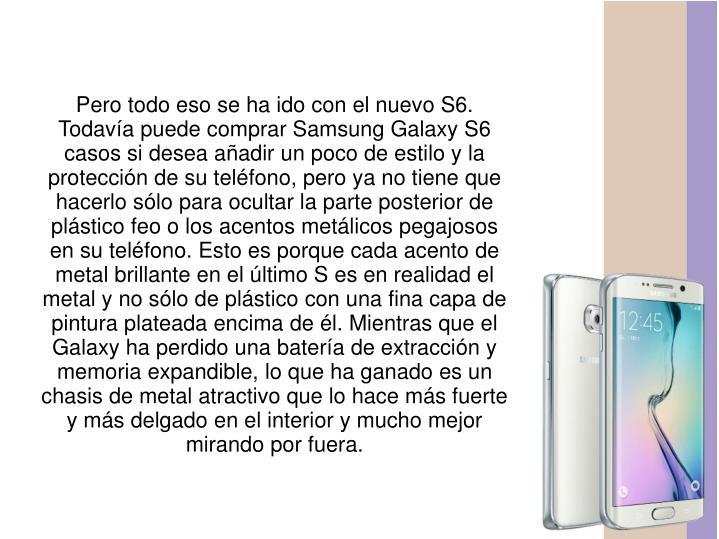 Pero todo eso se ha ido con el nuevo S6. Todavía puede comprar Samsung Galaxy S6 casos si desea añadir un poco de estilo y la protección de su teléfono, pero ya no tiene que hacerlo sólo para ocultar la parte posterior de plástico feo o los acentos metálicos pegajosos en su teléfono. Esto es porque cada acento de metal brillante en el último S es en realidad el metal y no sólo de plástico con una fina capa de pintura plateada encima de él. Mientras que el Galaxy ha perdido una batería de extracción y memoria expandible, lo que ha ganado es un chasis de metal atractivo que lo hace más fuerte y más delgado en el interior y mucho mejor mirando por fuera.