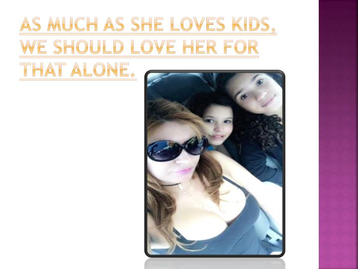 As much as she loves kids, we should love her for that alone.