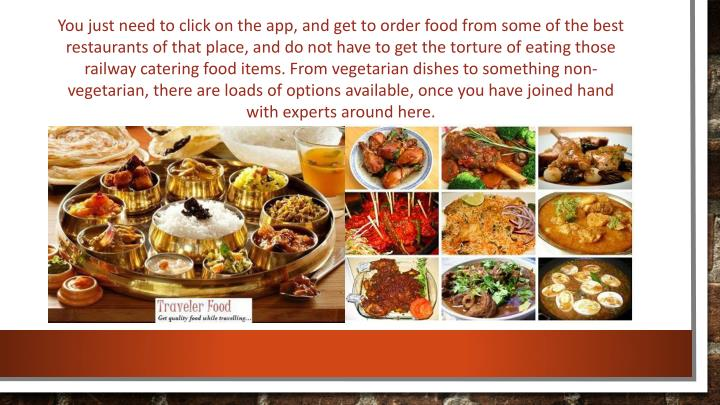 You just need to click on the app, and get to order food from some of the best restaurants of that place, and do not have to get the torture of eating those railway catering food items. From vegetarian dishes to something non-vegetarian, there are loads of options available, once you have joined hand with experts around here.