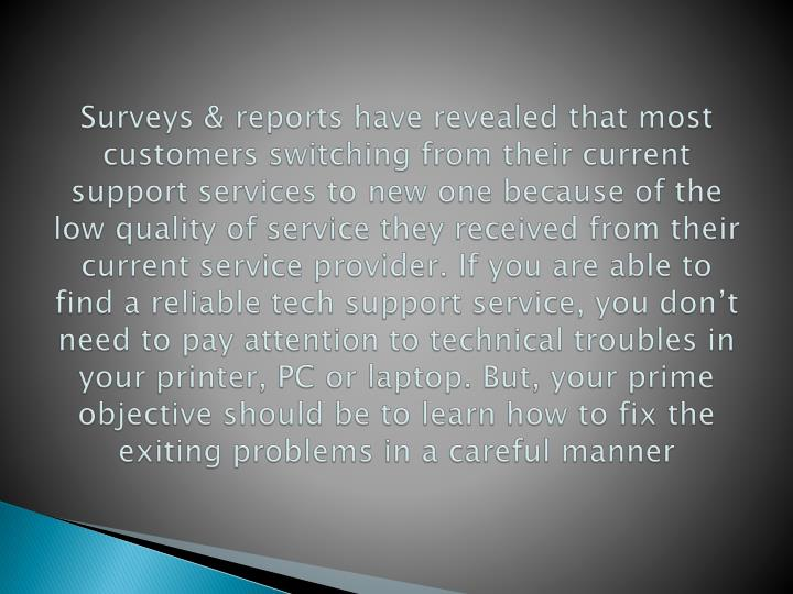 Surveys & reports have revealed that most customers switching from their current support services to new one because of the low quality of service they received from their current service provider. If you are able to find a reliable tech support service, you don't need to pay attention to technical troubles in your printer, PC or laptop. But, your prime objective should be to learn how to fix the exiting problems in a careful manner