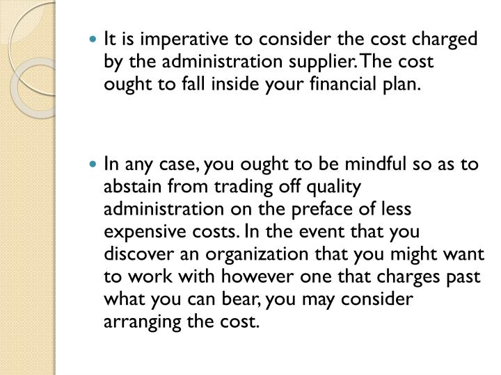 It is imperative to consider the cost charged by the administration supplier. The cost ought to fall inside your financial plan
