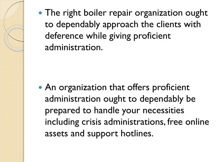 The right boiler repair organization ought to dependably approach the clients with deference while giving proficient administration.