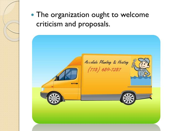 The organization ought to welcome criticism and proposals.