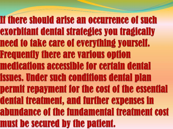 If there should arise an occurrence of such exorbitant dental strategies you tragically need to take care of everything yourself. Frequently there are various option medications accessible for certain dental issues. Under such conditions dental plan permit repayment for the cost of the essential dental treatment, and further expenses in abundance of the fundamental treatment cost must be secured by the patient.