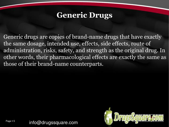 Generic drugsare copies of brand-namedrugsthat have exactly the same dosage, intended use, effects, side effects, route of administration, risks, safety, and strength as the originaldrug. In other words, their pharmacological effects are exactly the same as those of their brand-name counterparts.