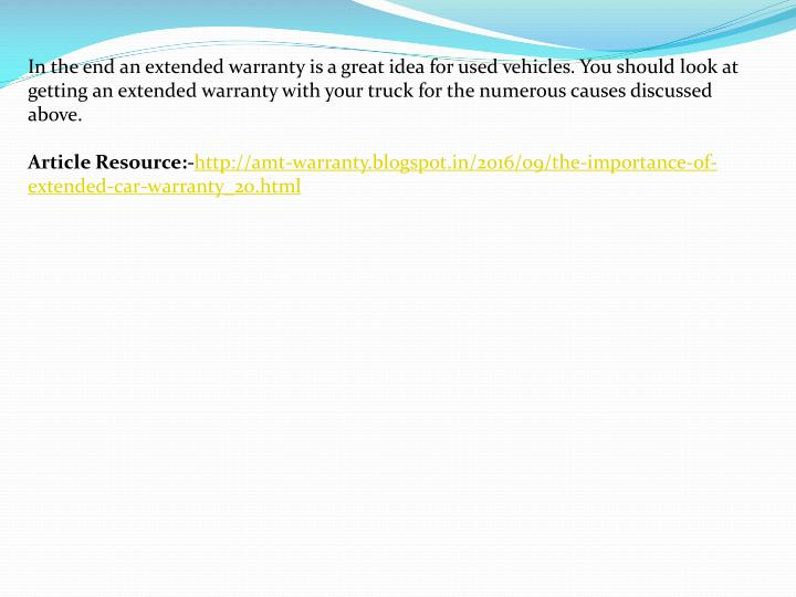 In the end an extended warranty is a great idea for used vehicles. You should look at getting an extended warranty with your truck for the numerous causes discussed above.