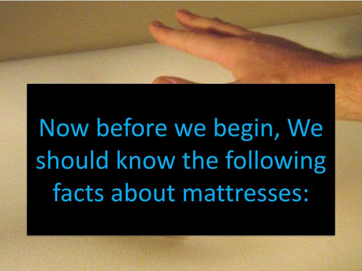 Now before we begin, We should know the following facts about mattresses: