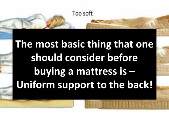 The most basic thing that one should consider before buying a mattress is – Uniform support to the back!
