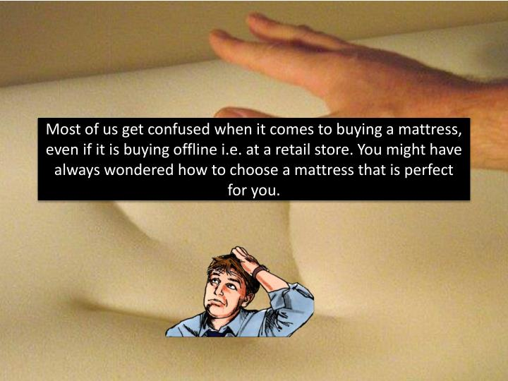 Most of us get confused when it comes to buying a mattress, even if it is buying offline i.e. at a r...