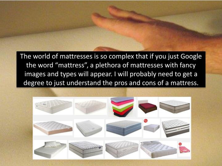 "The world of mattresses is so complex that if you just Google the word ""mattress"", a plethora of mattresses with fancy images and types will appear. I will probably need to get a degree to just understand the pros and cons of a mattress."