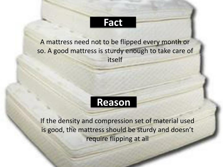 A mattress need not to be flipped every month or so. A good mattress is sturdy enough to take care of itself