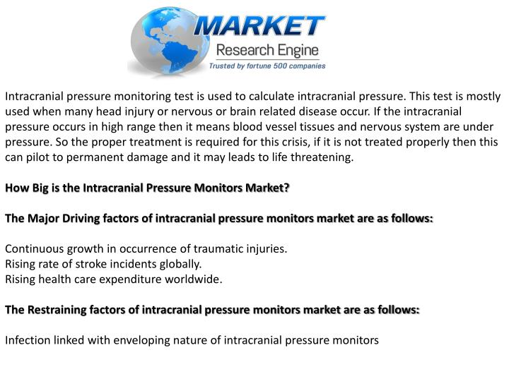 Intracranial pressure monitoring test is used to calculate intracranial pressure. This test is mostly used when many head injury or nervous or brain related disease occur. If the intracranial pressure occurs in high range then it means blood vessel tissues and nervous system are under pressure. So the proper treatment is required for this crisis, if it is not treated properly then this can pilot to permanent damage and it may leads to life threatening.