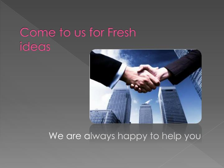 Come to us for Fresh ideas